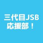 三代目JSB 応援部!